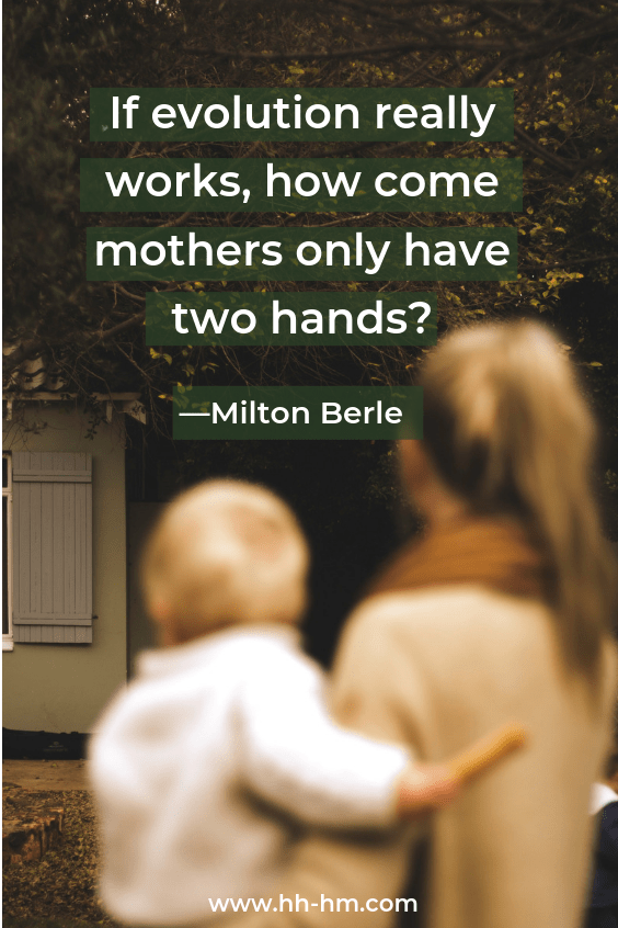 If evolution really works, how come mothers only have two hands? - Milton Berle; funny quotes about motherhood, quotes about being a mom; quotes about love for Mother's day!