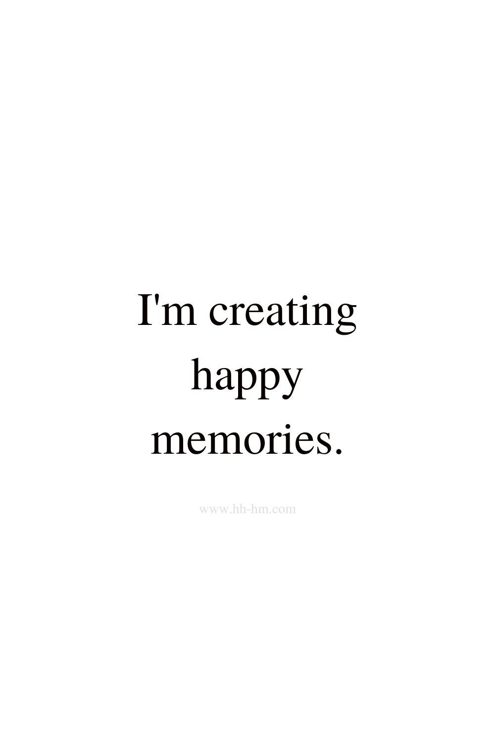 I am creating happy memories - morning affirmations