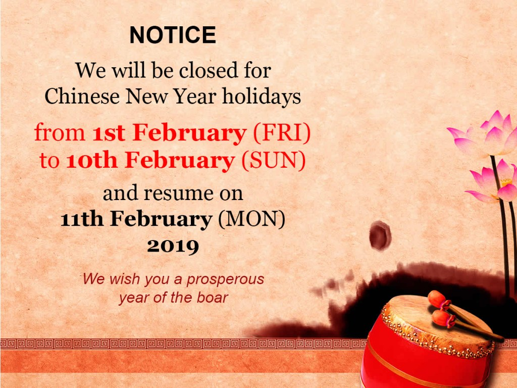 We will be closed for Chinese New Year holidays from 1st February (FRI) to 10th February (SUN) and resume on 11th February (MON) 2019 We wish you a prosperous year of the boar