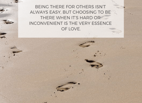 Being there for others isn't always easy, but choosing to be there when it's hard or inconvenient is the very essence of love.