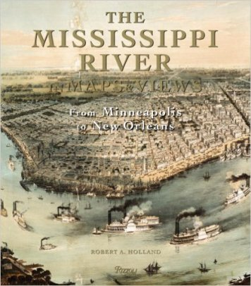 "Holland, Robert A. ""The Mississippi River in Maps & Views: From Lake Itasca to The Gulf of Mexico"" Rizzoli, 2008"