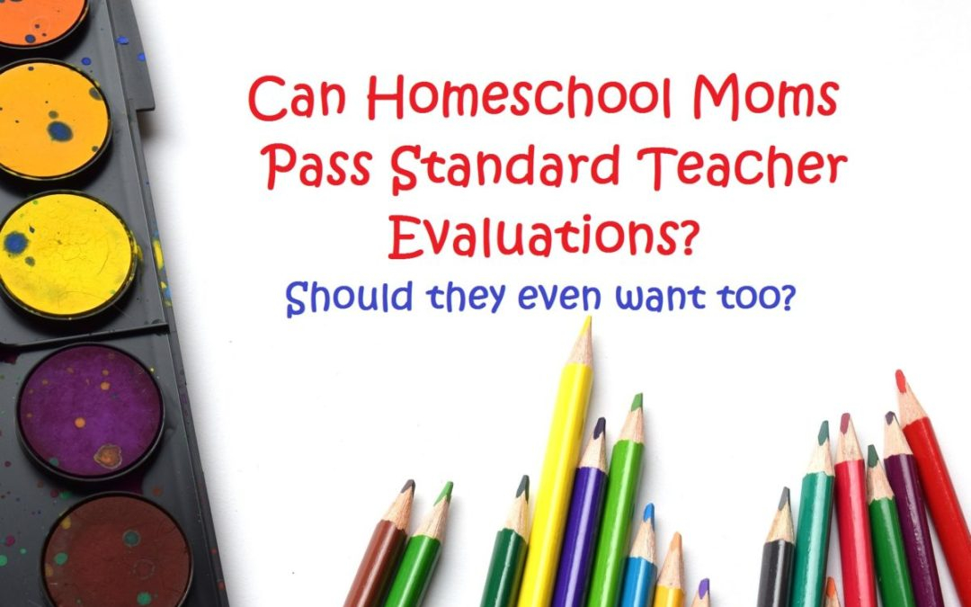 If Homeschool Moms Had to Undergo Teacher Evaluations…Pass or Fail?