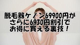 脱毛器ケノン69900円がさらに6930円割引でお得に買える裏技!!