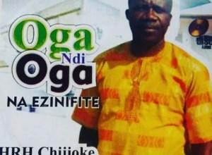 Photo of FULL ALBUM: HRH Chijioke Mbanefo – Oga Ndi Oga Na Ezinifite