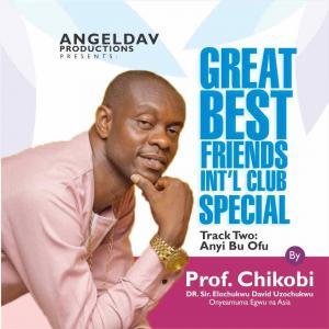 Prof Chikobi - Great Best Friends Special (Anyi Bu Ofu)