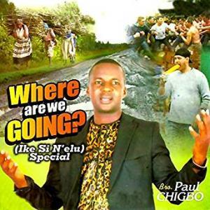 Paul Chigbo - Where Are We Going (Latest Nigerian Gospel Music Audio 2020)