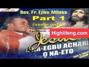 Rev. Father Ejike Mbaka - Jesus: A Na Egbu Achara, O Na Eto (Part 1 & 2)