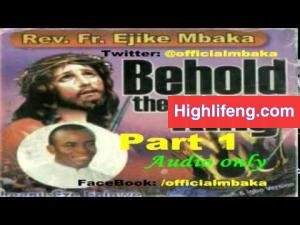 Rev. Father Ejike Mbaka - Behold The King (Part 1&2)