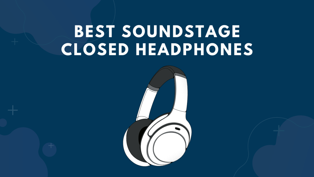 Best Soundstage Closed Headphones
