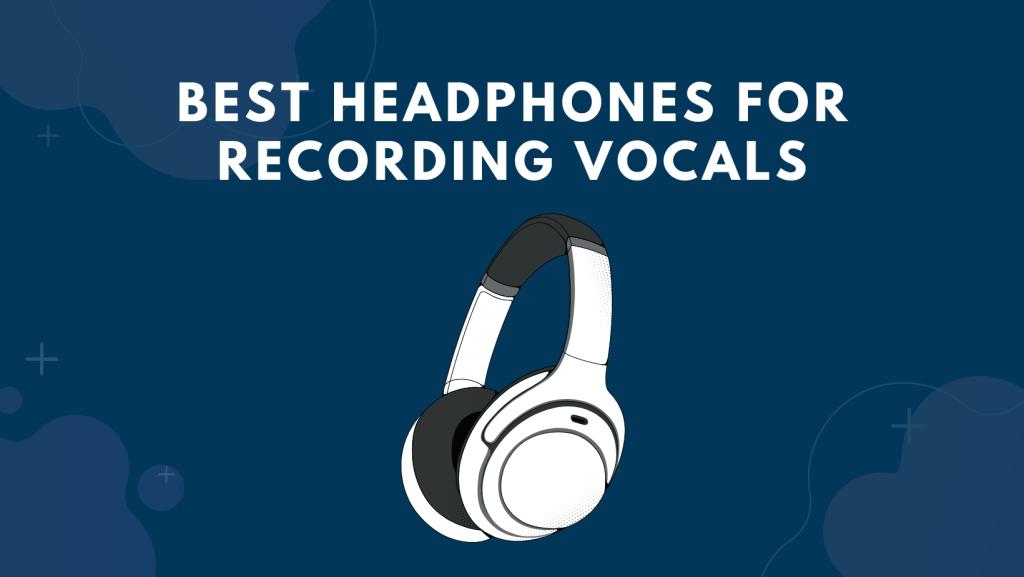 Best Headphones For Recording Vocals