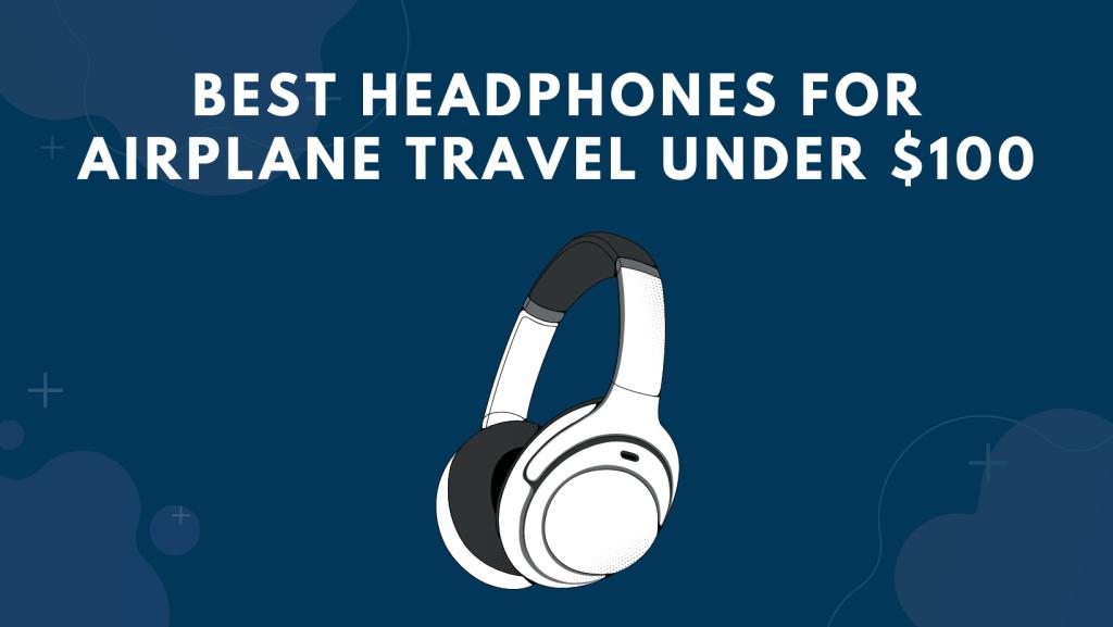 Best Headphones for Airplane Travel Under $100