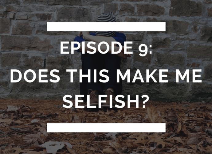 episode 9: does this make me selfish?
