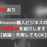 【失敗談あり】Amazon輸入ビジネスの失敗事例を紹介します【結論:失敗してもOK】