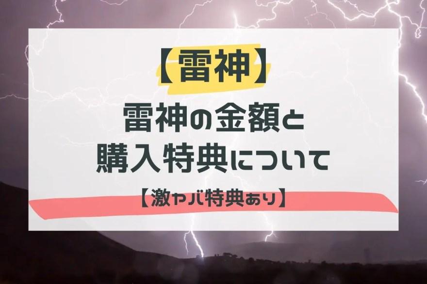 【まとめ】雷神の金額と購入特典について【激ヤバ特典あり】