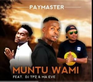 Paymaster Ft. Dj Tpz & Ma Eve – Muntu wami Mp3 Download Fakaza