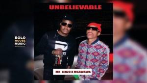 Mr Lenzo x Msawawa – Unbelievable (Original) Mp3 Download Fakaza