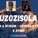 De Mthuda & Ntokzin – Uzozisola ft Aymos & Sir Trill Mp3 Download