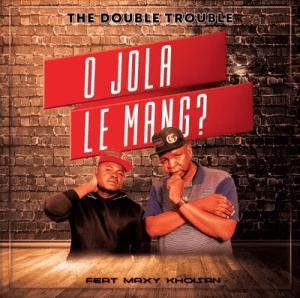 The Double Trouble – O Jola Le Mang? Ft. Maxy Khoisan Mp3 Download