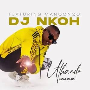 Dj Nkoh – Uthando Lwakho ft. Manqonqo Mp3 Download Fakaza