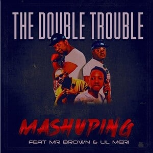 The Double Trouble – Mashuping Ft. Mr Brown Lil Meri Hiphopza - The Double Trouble – Mashuping Ft. Mr Brown & Lil Meri