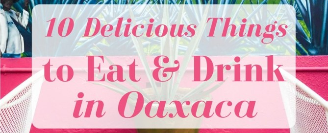 10 Delicious things to eat and drink in oaxaca