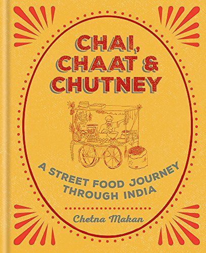 Chai, Chaat & Chutney: A Street Food Journey Through India By Chetna Makan