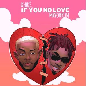 Download Chike Ft. Mayorkun – If You No Love (Remix)