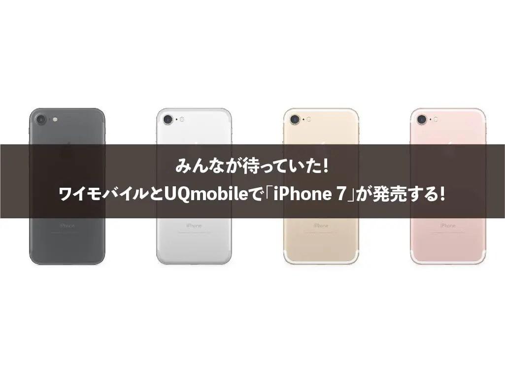 みんなが待っていた!ワイモバイルとUQmobileで「iPhone 7」が発売する!