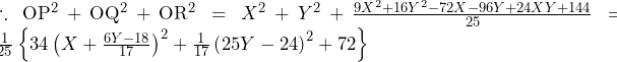 \therefore{\mathrm{OP}}^2+{\mathrm{OQ}}^2+{\mathrm{OR}}^2=X^2+Y^2+\frac{9X^2+16Y^2-72X-96Y+24XY+144}{25}=\frac{1}{25}\left\{34\left(X+\frac{6Y-18}{17}\right)^2+\frac{1}{17}\left(25Y-24\right)^2+72\right\}