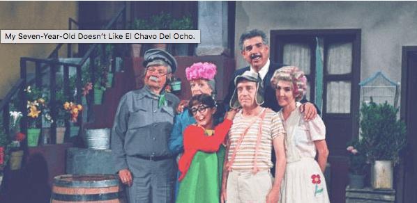 My Seven-Year-Old Doesn't Like El Chavo Del Ocho.