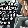 You can't change a man but here's how to be an instrument that triggers his change