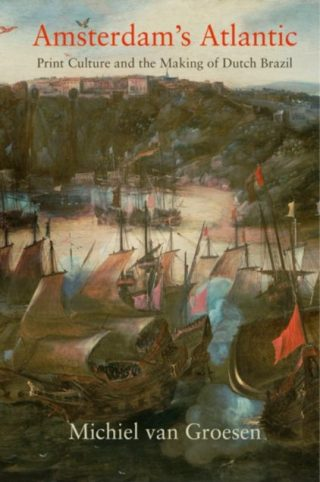 Amsterdam's Atlantic - Print Culture and the Making of Dutch Brazil