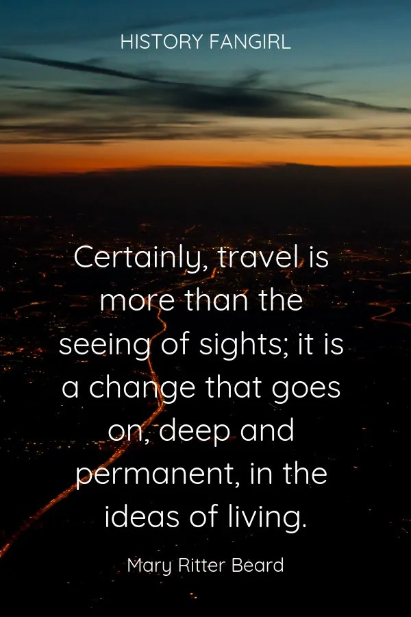 Certainly, travel is more than the seeing of sights; it is a change that goes on, deep and permanent, in the ideas of living. Mary Ritter Beard travel life quote