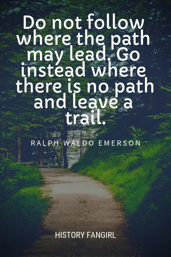 Do not follow where the path may lead. Go instead where there is no path and leave a trail. Ralph Waldo Emerson travel quote
