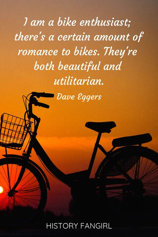I am a bike enthusiast; there's a certain amount of romance to bikes. They're both beautiful and utilitarian.Dave Eggers travel by bike quote