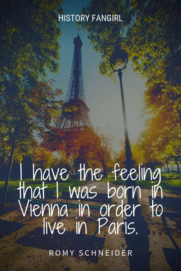 I have the feeling that I was born in Vienna in order to live in Paris. Romy Schneider quote about living in Paris