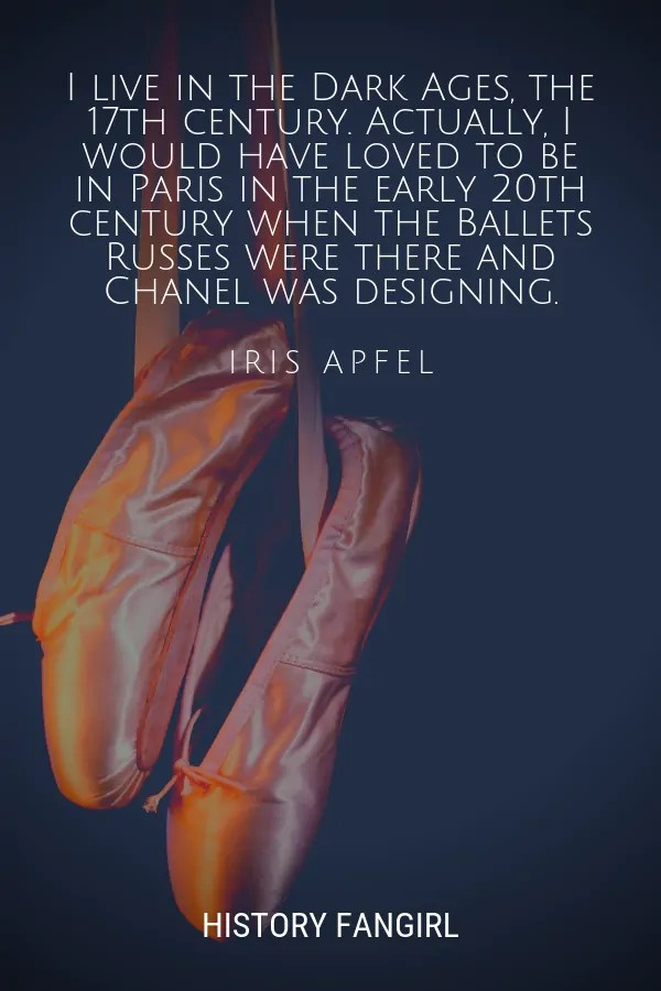 I live in the Dark Ages, the 17th century. Actually, I would have loved to be in Paris in the early 20th century when the Ballets Russes were there and Chanel was designing. Iris Apfel quote about Paris