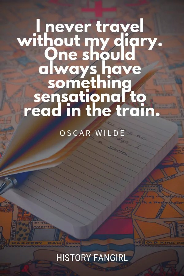 I never travel without my diary. One should always have something sensational to read in the train. Oscar Wilde travel quotes