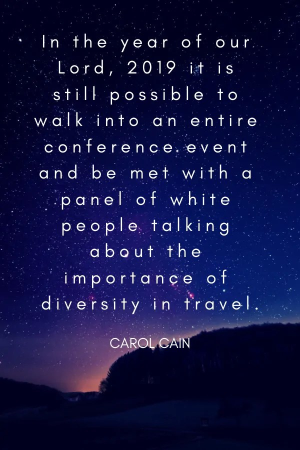 In the year of our Lord, 2019 it is still possible to walk into an entire conference event and be met with a panel of white people talking about the importance of diversity in travel.Carol Cain travel industry quotes
