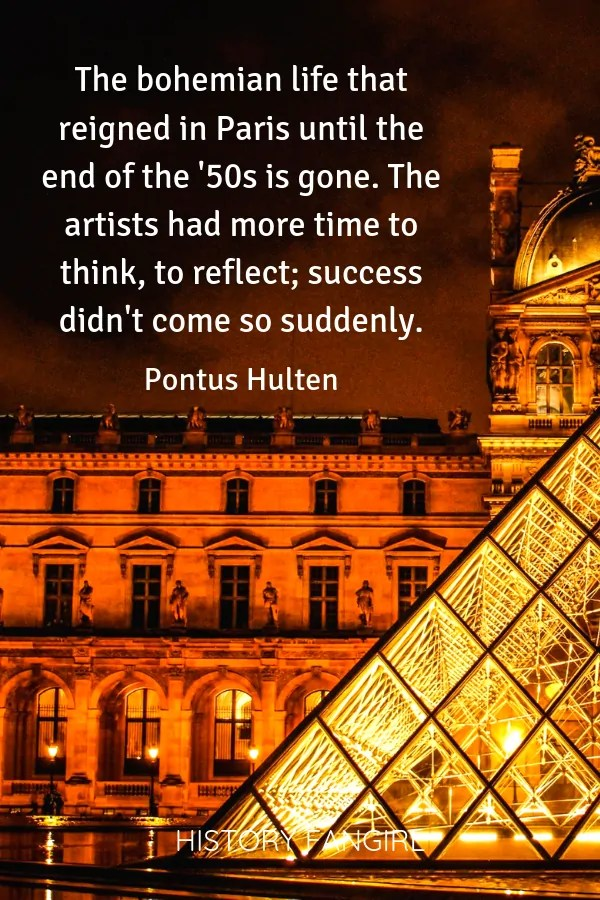 The bohemian life that reigned in Paris until the end of the '50s is gone. The artists had more time to think, to reflect; success didn't come so suddenly. Pontus Hulten quotes about Bohemian paris