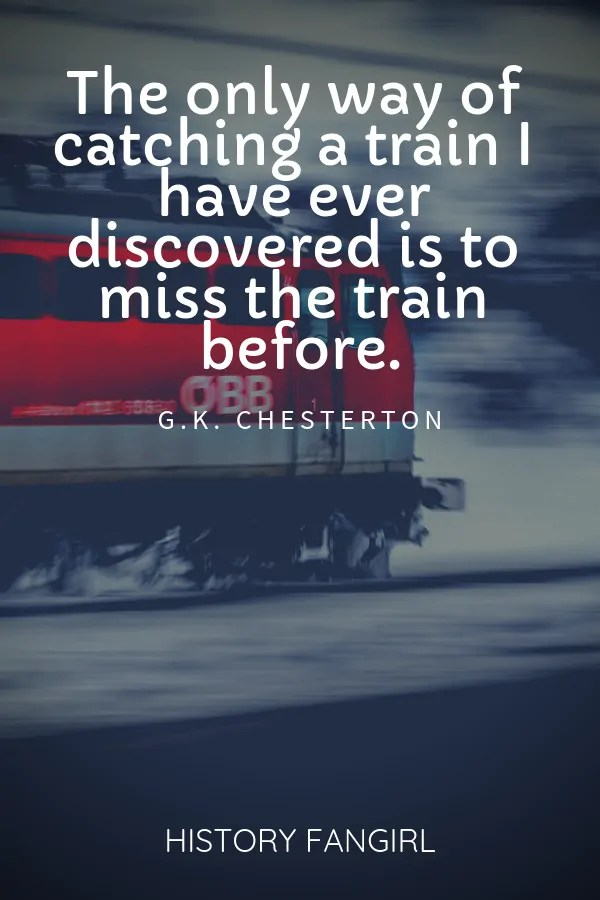 The only way of catching a train I have ever discovered is to miss the train before. G.K. Chesterton train travel quotes