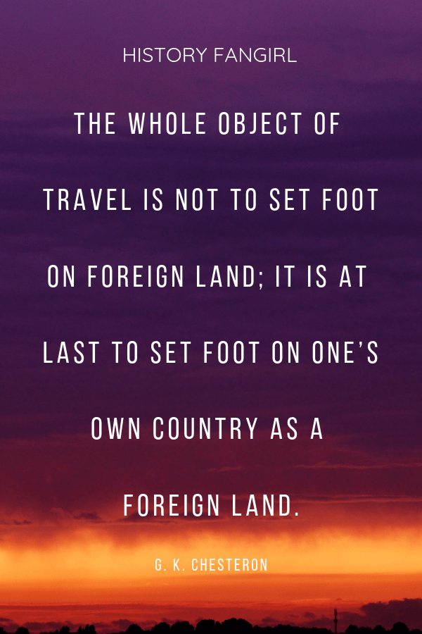 The whole object of travel is not to set foot on foreign land; it is at last to set foot on one's own country as a foreign land. G.K. Chesterton travel quotes about coming home