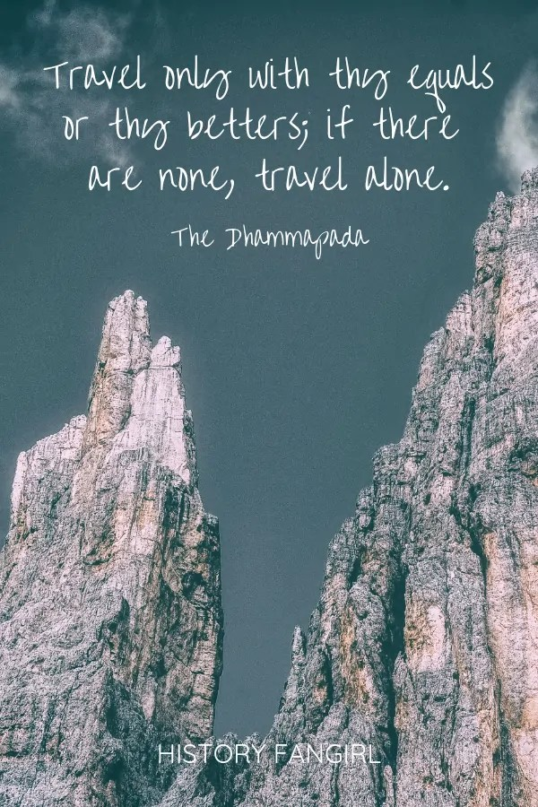 Travel only with thy equals or thy betters; if there are none, travel alone. The Dhammapada travel friends quotes