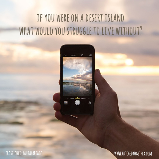 If you were on a desert island what would you struggle to live without