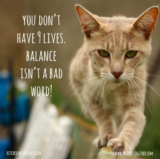 you don't have 9 lives. balance isn't a bad word!