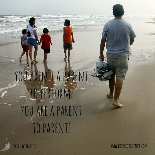 You aren't a parent to perform. You are a parent to parent!