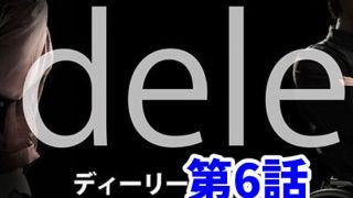 dele 6話ネタバレあらすじ感想。ゲストは山田愛奈と中田青渚