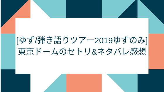 [ゆず 弾き語りツアー2019ゆずのみ] 東京ドームのセトリ&ネタバレ感想