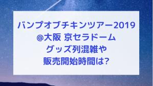 バンプオブチキンツアー2019@大阪 グッズ列混雑や販売開始時間は?