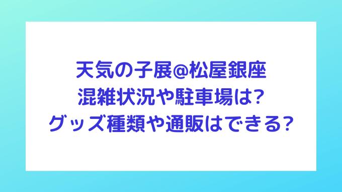 天気の子展@松屋銀座|混雑状況や駐車場は?グッズ種類や通販はできる?